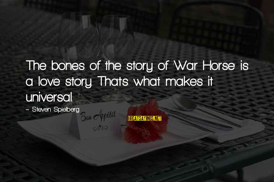 Horse Love Sayings By Steven Spielberg: The bones of the story of 'War Horse' is a love story. That's what makes