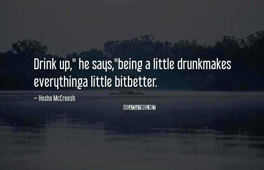 """Hosho McCreesh Sayings: Drink up,"""" he says,""""being a little drunkmakes everythinga little bitbetter."""