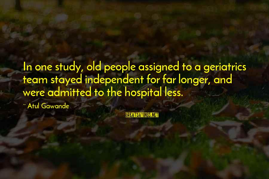 Hospital Admitted Sayings By Atul Gawande: In one study, old people assigned to a geriatrics team stayed independent for far longer,