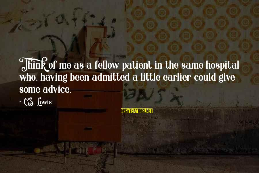 Hospital Admitted Sayings By C.S. Lewis: Think of me as a fellow patient in the same hospital who, having been admitted