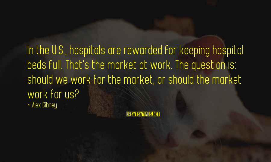 Hospital Beds Sayings By Alex Gibney: In the U.S., hospitals are rewarded for keeping hospital beds full. That's the market at