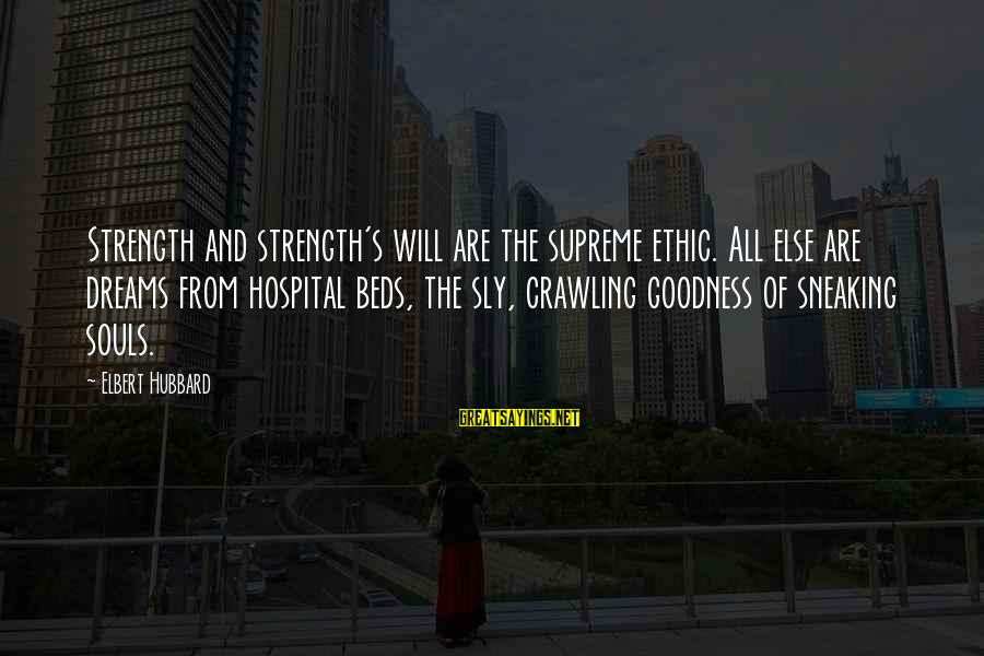 Hospital Beds Sayings By Elbert Hubbard: Strength and strength's will are the supreme ethic. All else are dreams from hospital beds,
