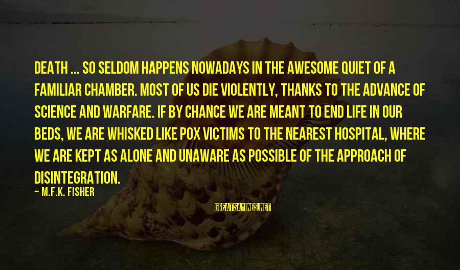 Hospital Beds Sayings By M.F.K. Fisher: Death ... so seldom happens nowadays in the awesome quiet of a familiar chamber. Most