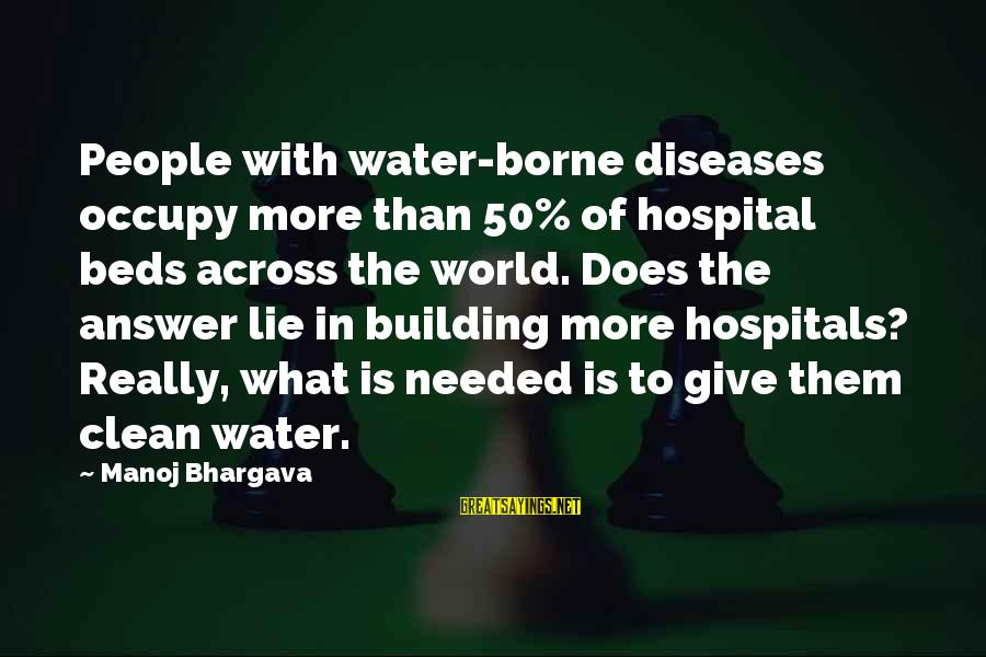 Hospital Beds Sayings By Manoj Bhargava: People with water-borne diseases occupy more than 50% of hospital beds across the world. Does