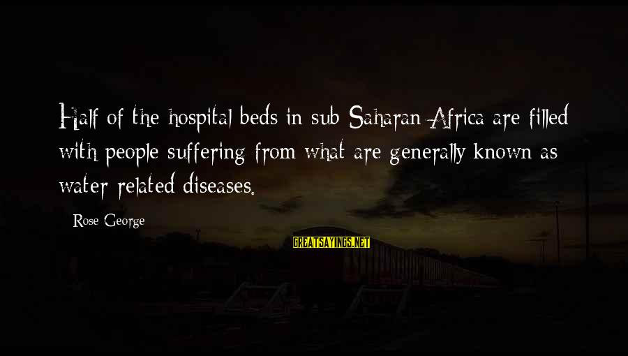 Hospital Beds Sayings By Rose George: Half of the hospital beds in sub-Saharan Africa are filled with people suffering from what