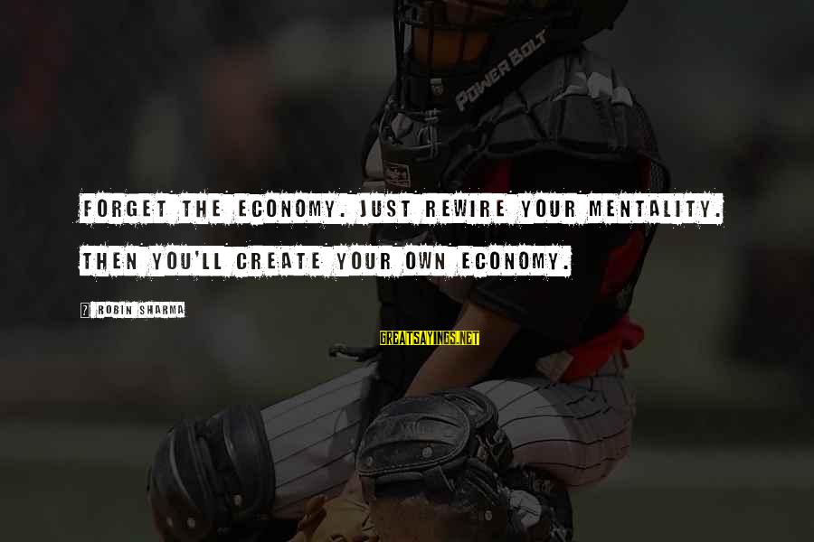 Hosting Events Sayings By Robin Sharma: Forget the economy. Just rewire your mentality. Then you'll create your own economy.