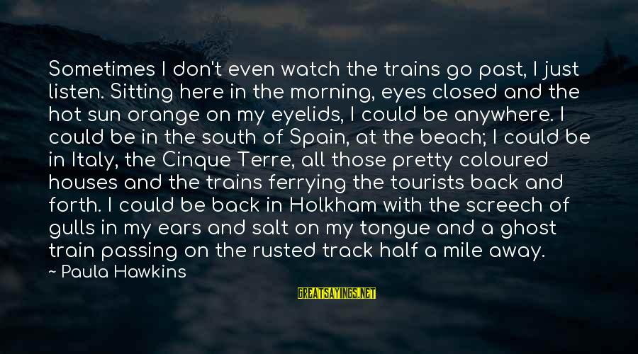 Hot Ears Sayings By Paula Hawkins: Sometimes I don't even watch the trains go past, I just listen. Sitting here in