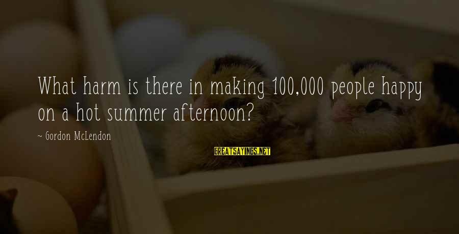 Hot Summer Afternoon Sayings By Gordon McLendon: What harm is there in making 100,000 people happy on a hot summer afternoon?