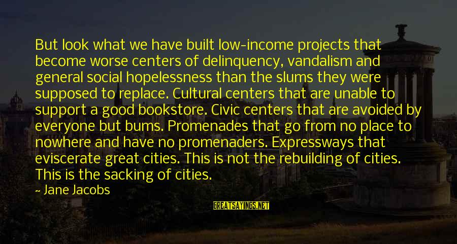 Hot Water Tank Sayings By Jane Jacobs: But look what we have built low-income projects that become worse centers of delinquency, vandalism