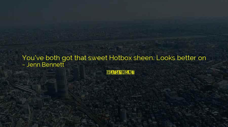 Hotbox Sayings By Jenn Bennett: You've both got that sweet Hotbox sheen. Looks better on the two of you than