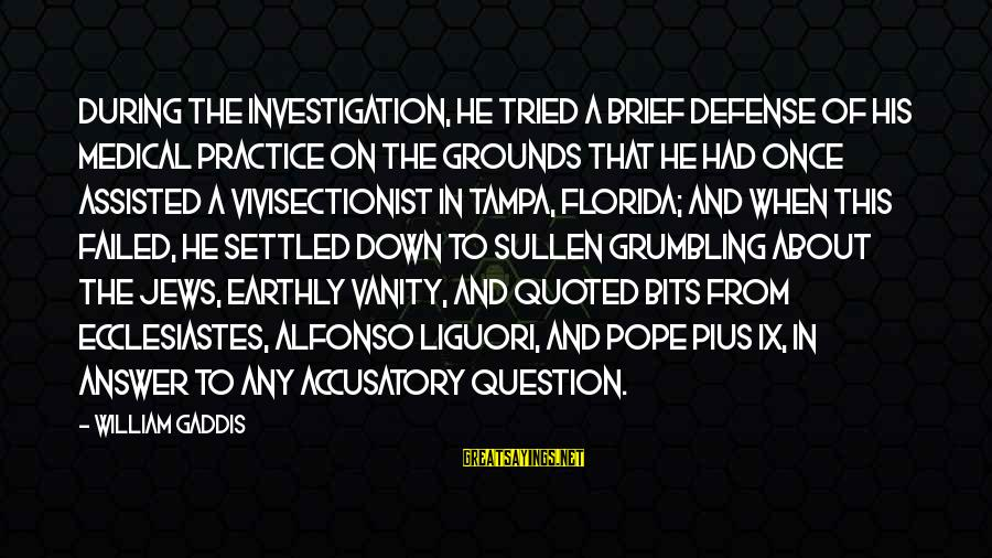 Hotbox Sayings By William Gaddis: During the investigation, he tried a brief defense of his medical practice on the grounds