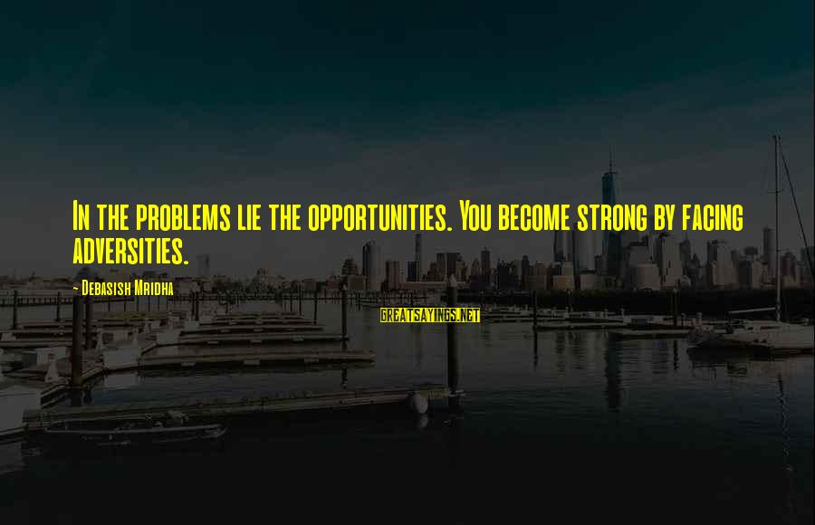 Hotels Industries Sayings By Debasish Mridha: In the problems lie the opportunities. You become strong by facing adversities.