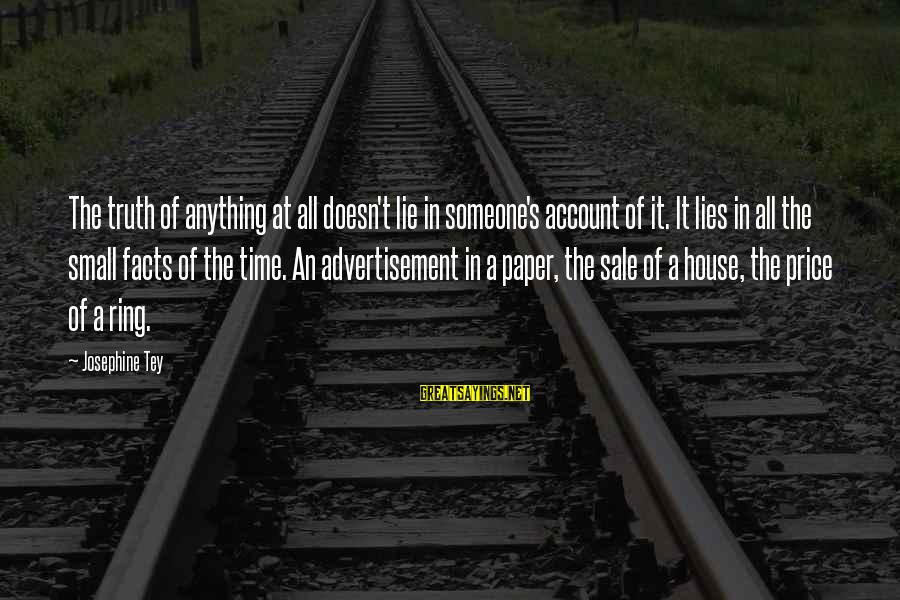 House For Sale Sayings By Josephine Tey: The truth of anything at all doesn't lie in someone's account of it. It lies