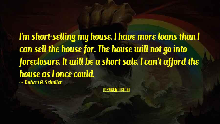 House For Sale Sayings By Robert A. Schuller: I'm short-selling my house. I have more loans than I can sell the house for.