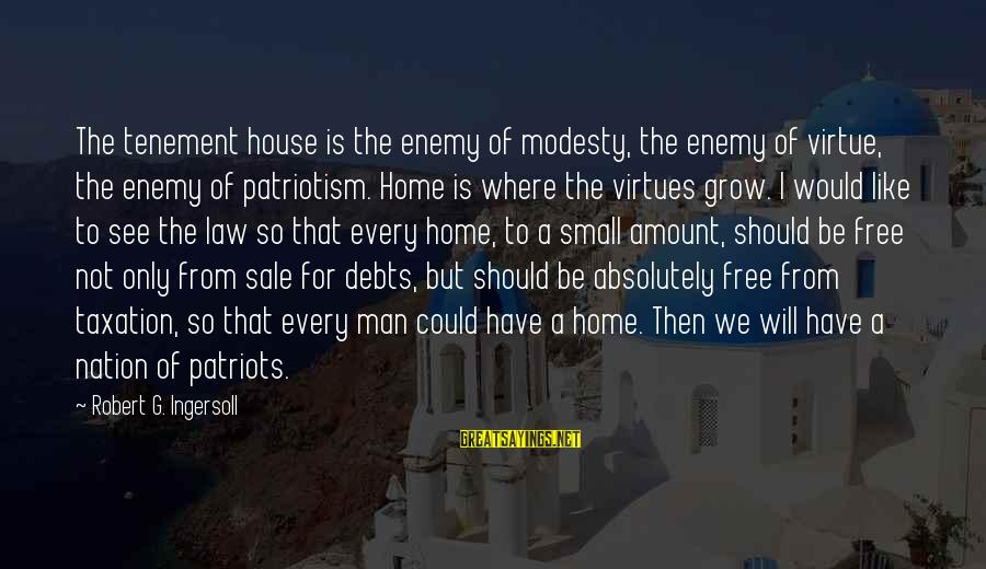 House For Sale Sayings By Robert G. Ingersoll: The tenement house is the enemy of modesty, the enemy of virtue, the enemy of