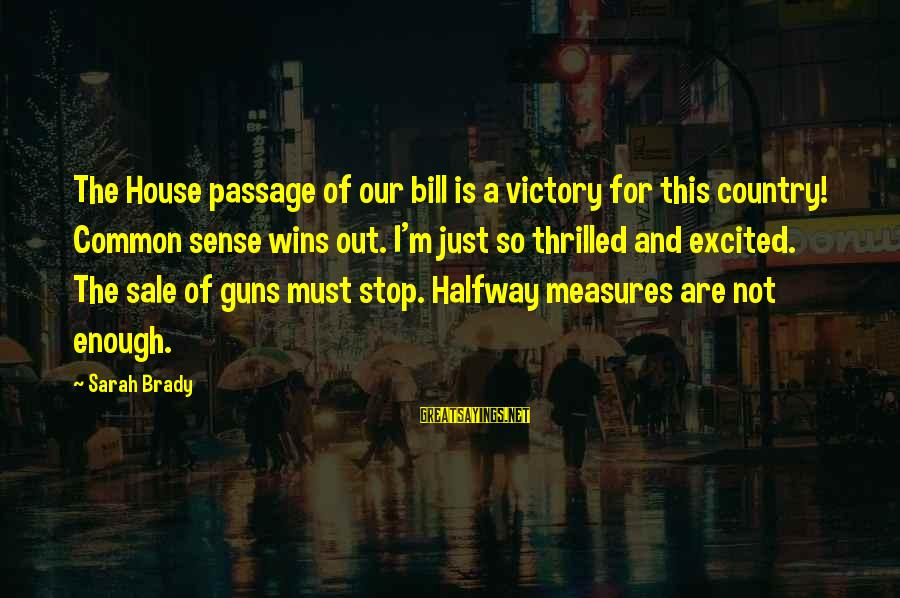 House For Sale Sayings By Sarah Brady: The House passage of our bill is a victory for this country! Common sense wins