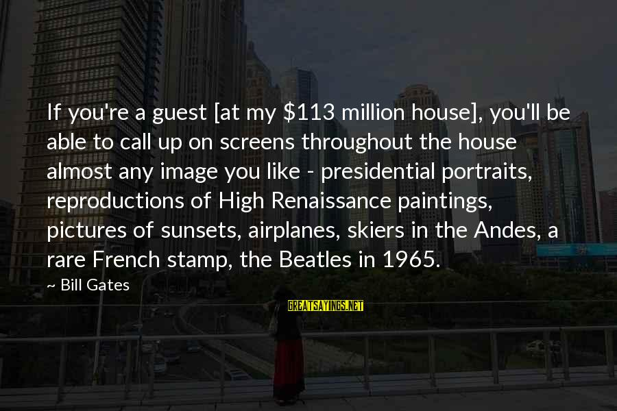 House Guest Sayings By Bill Gates: If you're a guest [at my $113 million house], you'll be able to call up