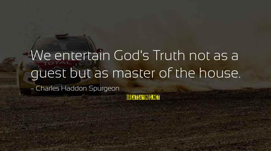 House Guest Sayings By Charles Haddon Spurgeon: We entertain God's Truth not as a guest but as master of the house.
