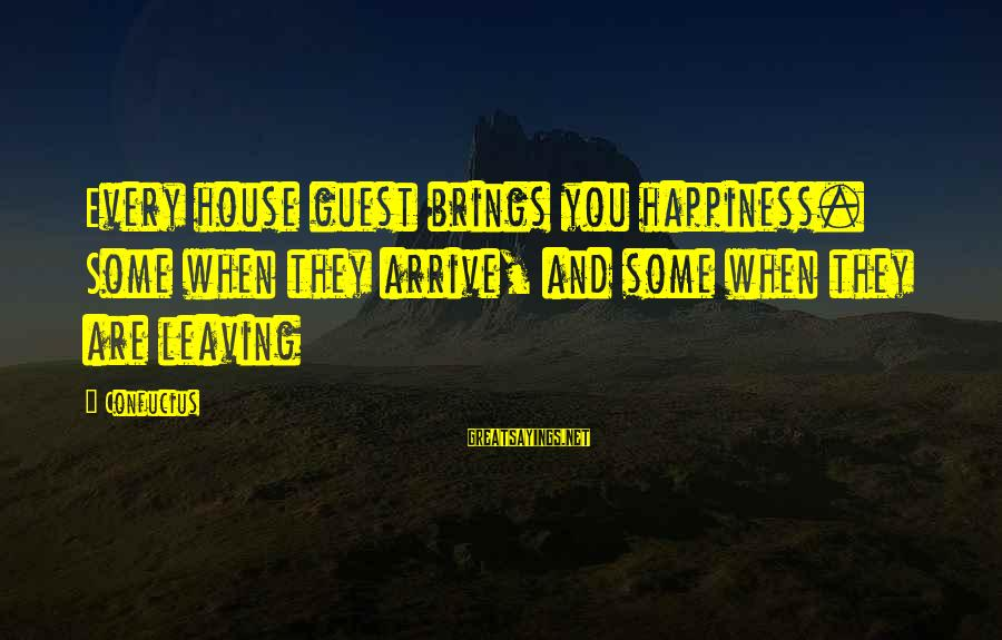 House Guest Sayings By Confucius: Every house guest brings you happiness. Some when they arrive, and some when they are