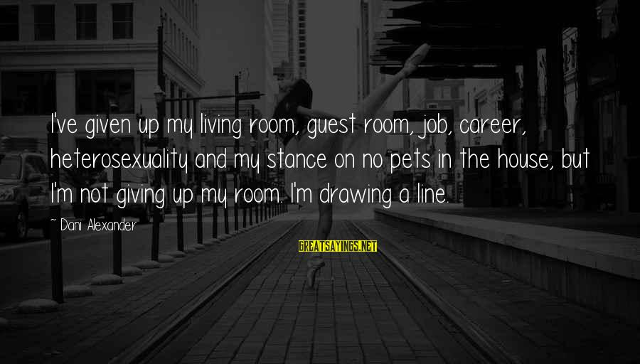 House Guest Sayings By Dani Alexander: I've given up my living room, guest room, job, career, heterosexuality and my stance on