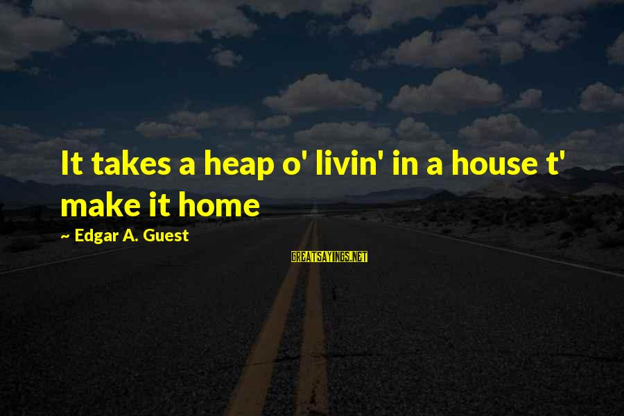 House Guest Sayings By Edgar A. Guest: It takes a heap o' livin' in a house t' make it home