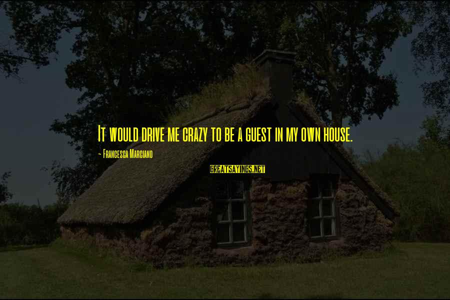 House Guest Sayings By Francesca Marciano: It would drive me crazy to be a guest in my own house.