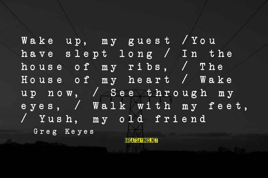 House Guest Sayings By Greg Keyes: Wake up, my guest /You have slept long / In the house of my ribs,