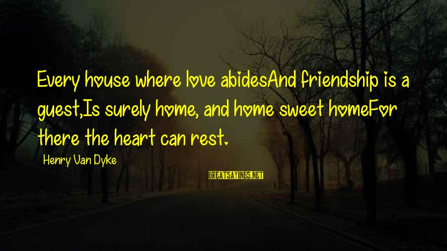 House Guest Sayings By Henry Van Dyke: Every house where love abidesAnd friendship is a guest,Is surely home, and home sweet homeFor