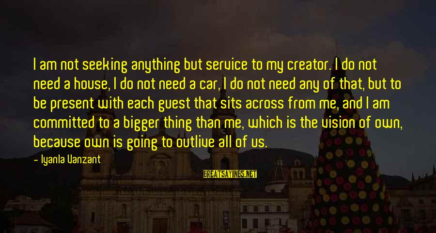 House Guest Sayings By Iyanla Vanzant: I am not seeking anything but service to my creator. I do not need a