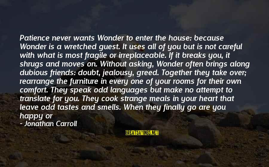 House Guest Sayings By Jonathan Carroll: Patience never wants Wonder to enter the house: because Wonder is a wretched guest. It