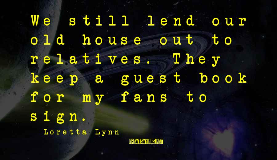 House Guest Sayings By Loretta Lynn: We still lend our old house out to relatives. They keep a guest book for