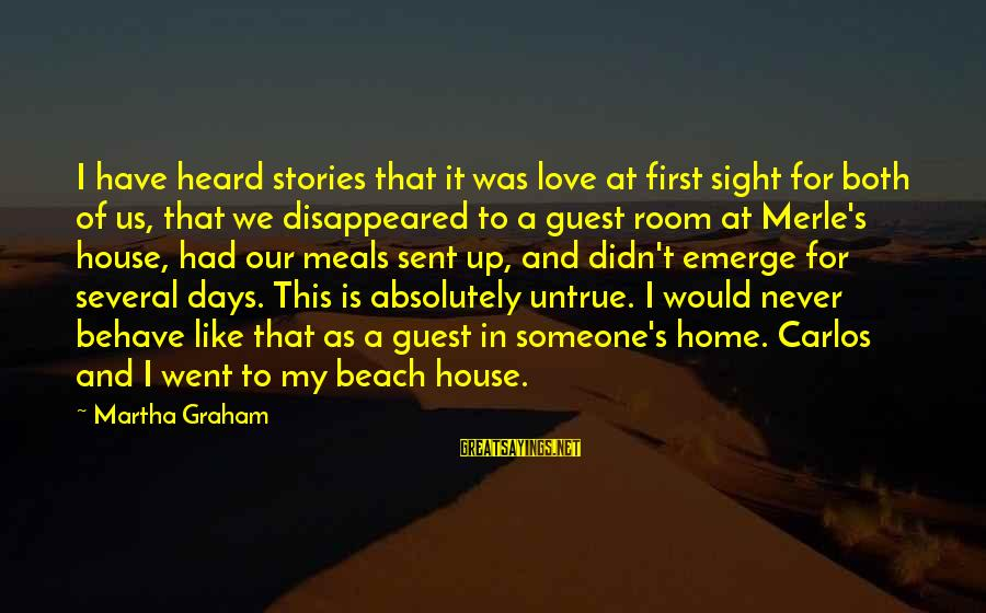 House Guest Sayings By Martha Graham: I have heard stories that it was love at first sight for both of us,