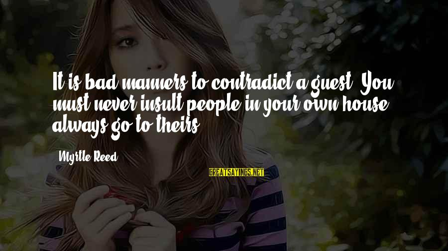 House Guest Sayings By Myrtle Reed: It is bad manners to contradict a guest. You must never insult people in your