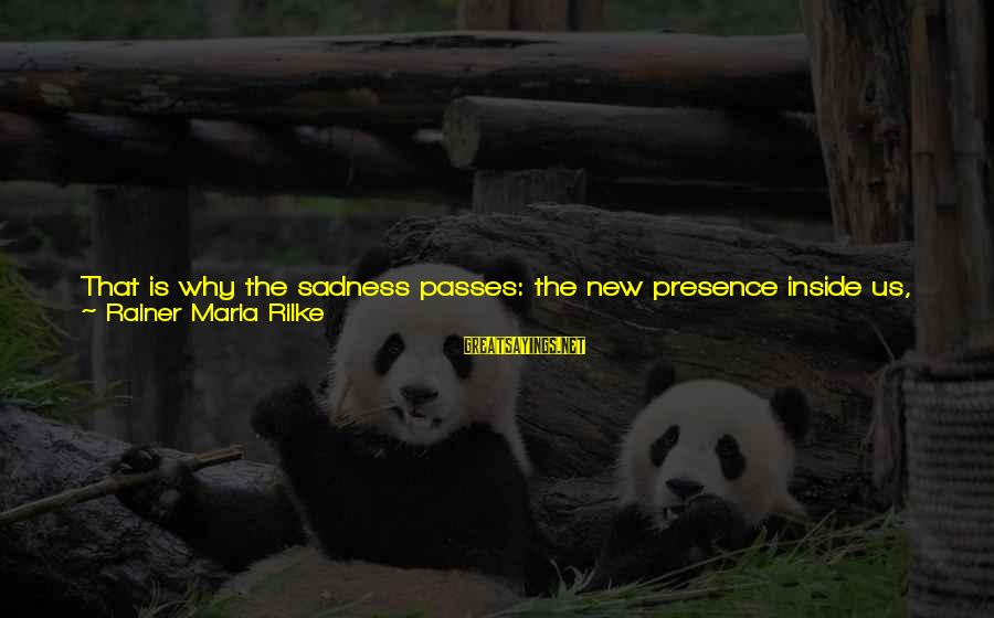 House Guest Sayings By Rainer Maria Rilke: That is why the sadness passes: the new presence inside us, the presence that has