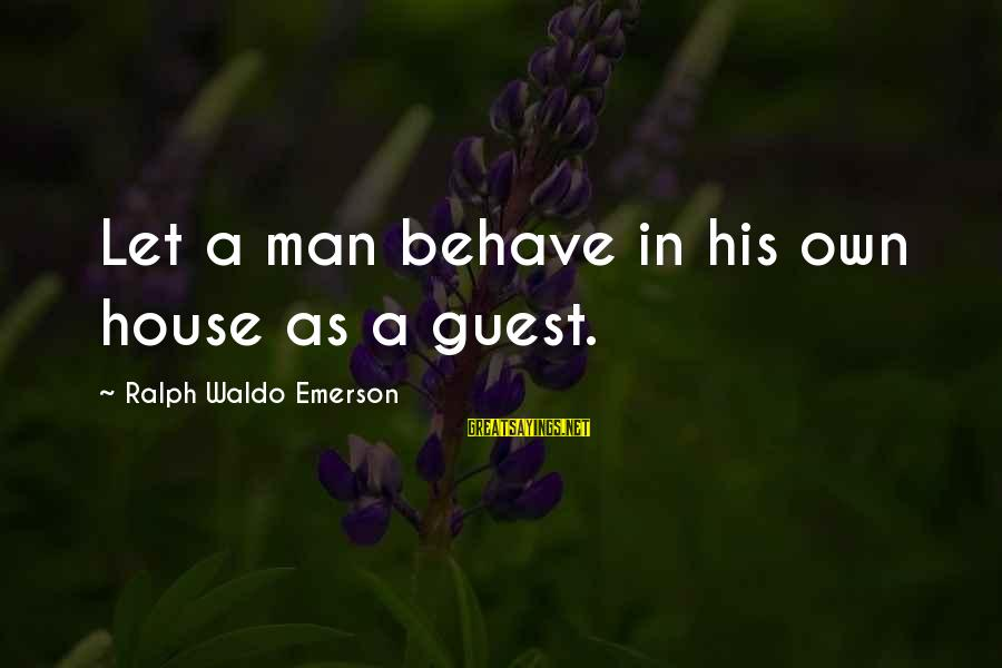 House Guest Sayings By Ralph Waldo Emerson: Let a man behave in his own house as a guest.