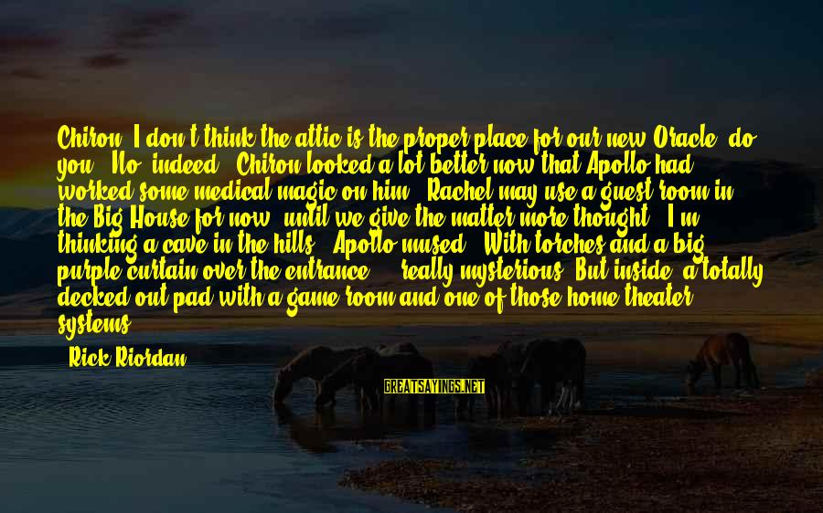 House Guest Sayings By Rick Riordan: Chiron, I don't think the attic is the proper place for our new Oracle, do