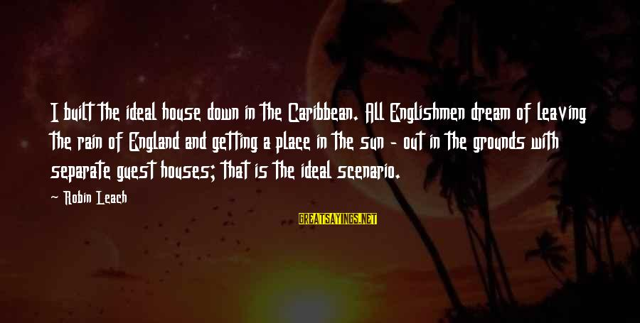 House Guest Sayings By Robin Leach: I built the ideal house down in the Caribbean. All Englishmen dream of leaving the