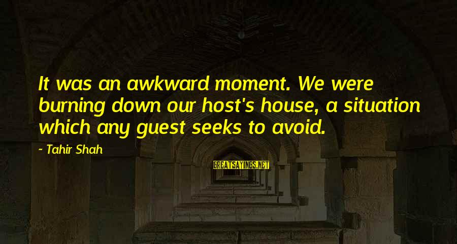 House Guest Sayings By Tahir Shah: It was an awkward moment. We were burning down our host's house, a situation which