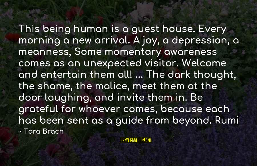 House Guest Sayings By Tara Brach: This being human is a guest house. Every morning a new arrival. A joy, a