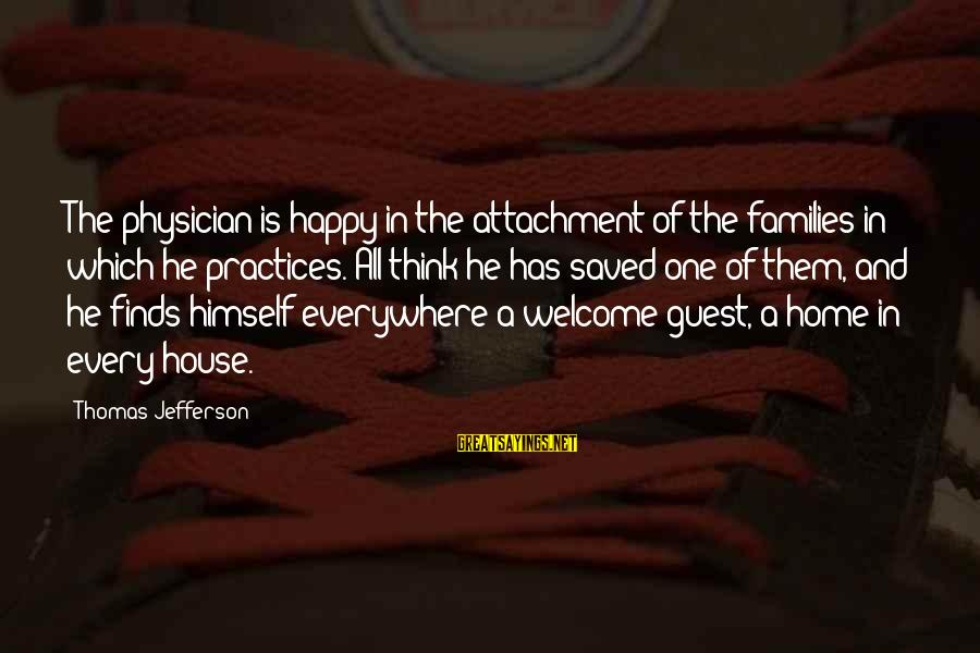 House Guest Sayings By Thomas Jefferson: The physician is happy in the attachment of the families in which he practices. All