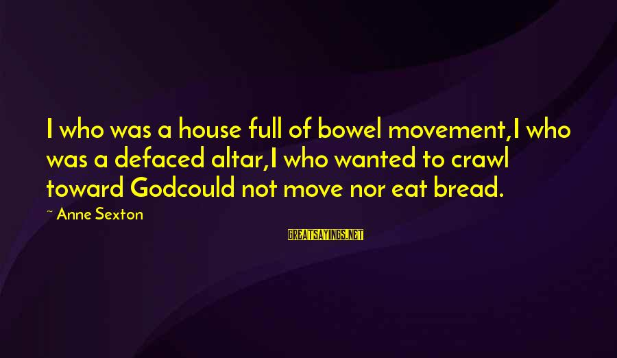 House Move Sayings By Anne Sexton: I who was a house full of bowel movement,I who was a defaced altar,I who