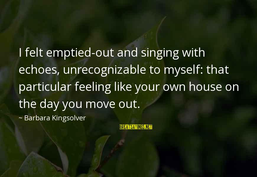 House Move Sayings By Barbara Kingsolver: I felt emptied-out and singing with echoes, unrecognizable to myself: that particular feeling like your
