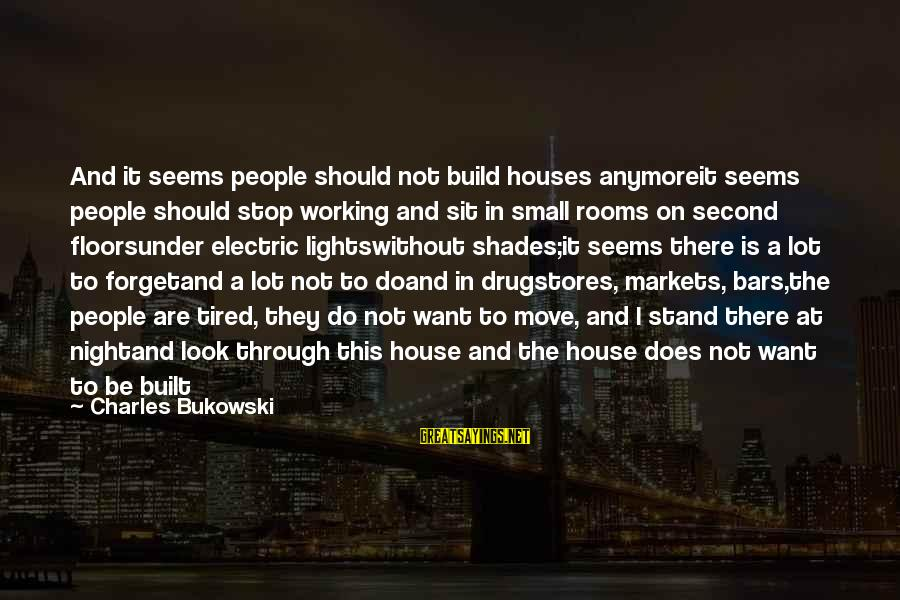 House Move Sayings By Charles Bukowski: And it seems people should not build houses anymoreit seems people should stop working and