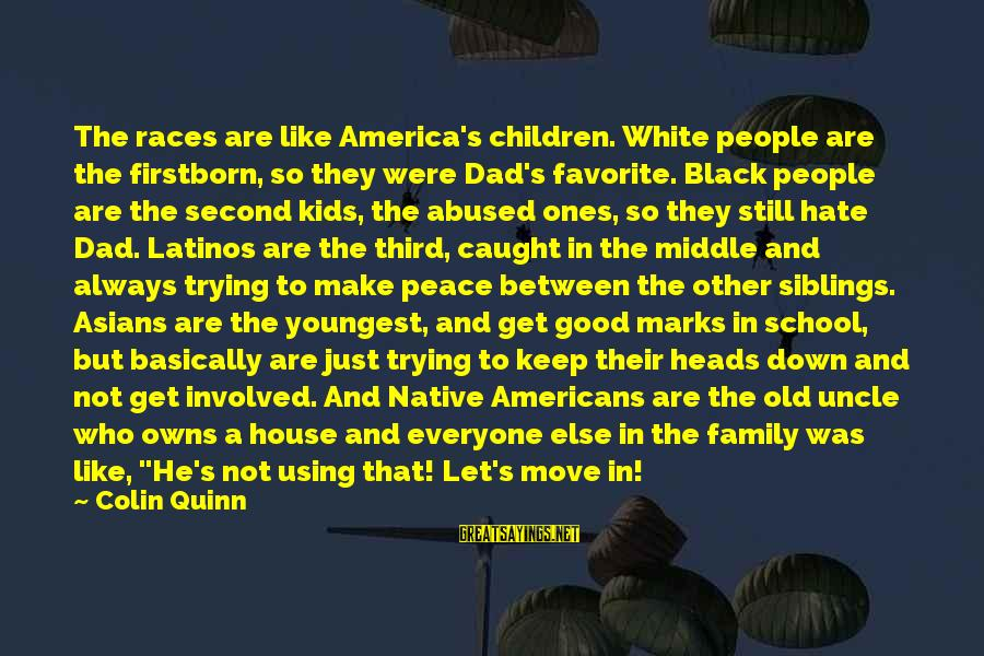 House Move Sayings By Colin Quinn: The races are like America's children. White people are the firstborn, so they were Dad's