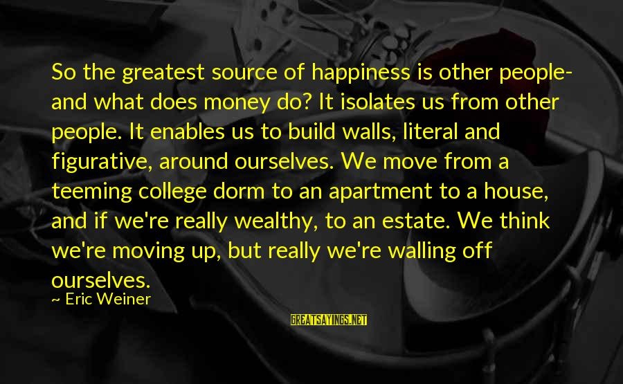 House Move Sayings By Eric Weiner: So the greatest source of happiness is other people- and what does money do? It