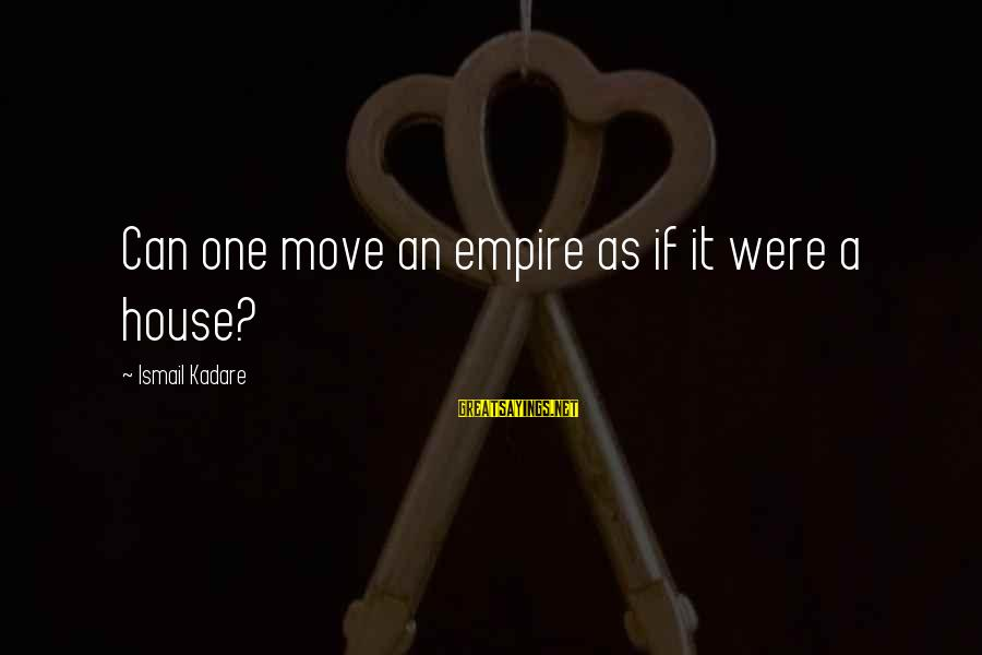 House Move Sayings By Ismail Kadare: Can one move an empire as if it were a house?