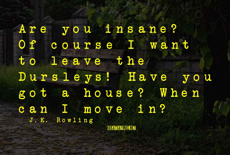 House Move Sayings By J.K. Rowling: Are you insane? Of course I want to leave the Dursleys! Have you got a
