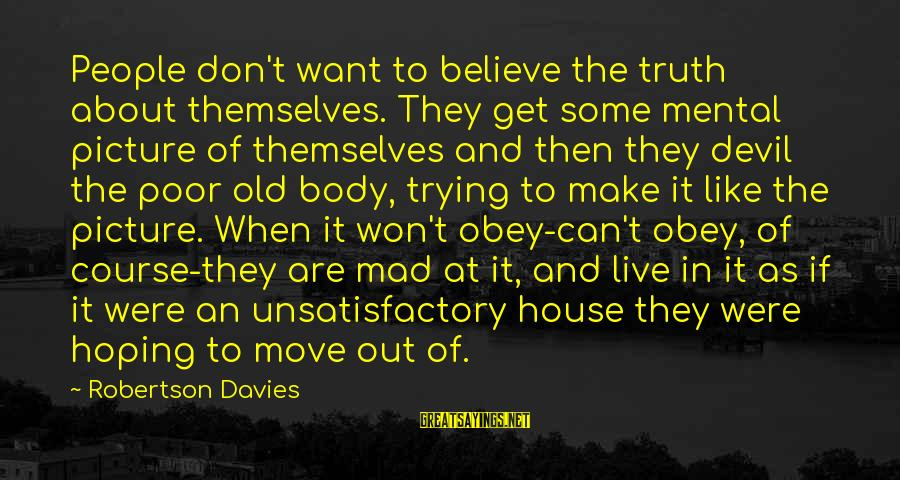 House Move Sayings By Robertson Davies: People don't want to believe the truth about themselves. They get some mental picture of