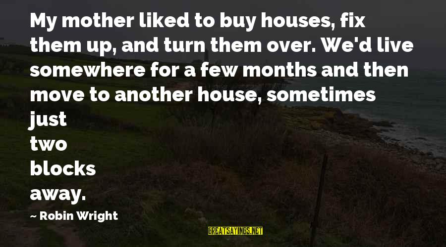 House Move Sayings By Robin Wright: My mother liked to buy houses, fix them up, and turn them over. We'd live