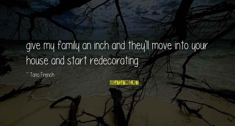 House Move Sayings By Tana French: give my family an inch and they'll move into your house and start redecorating.